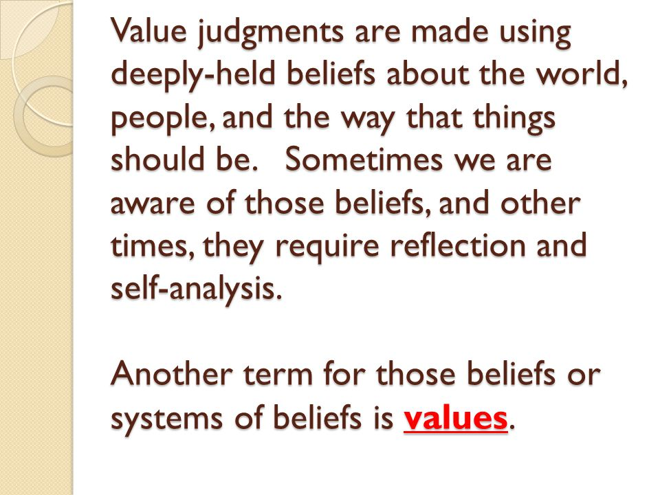 Value judgments are made using deeply-held beliefs about the world, people, and the way that things should be.