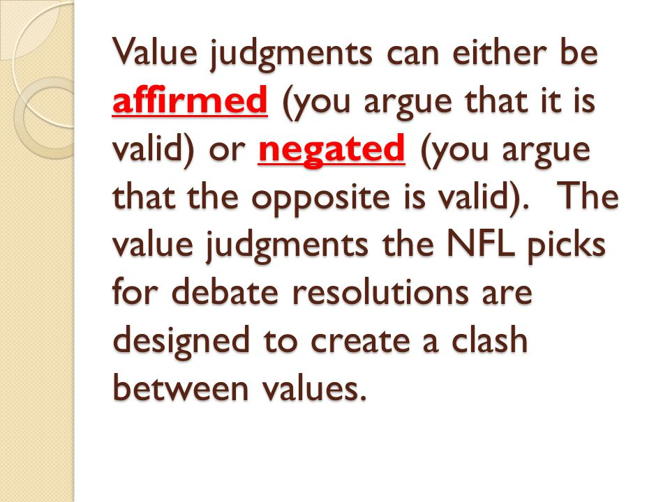 Value judgments can either be affirmed (you argue that it is valid) or negated (you argue that the opposite is valid).