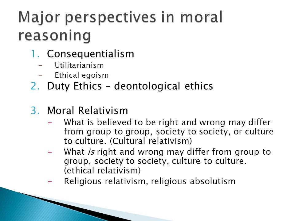 1.Consequentialism -Utilitarianism -Ethical egoism 2.Duty Ethics – deontological ethics 3.Moral Relativism -What is believed to be right and wrong may