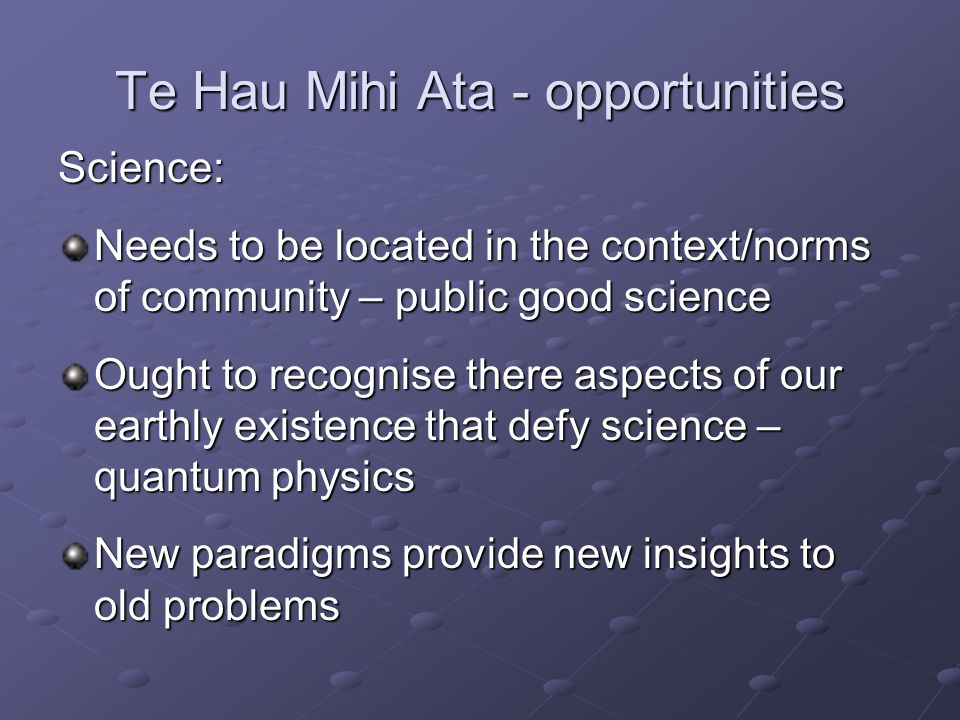 Te Hau Mihi Ata - opportunities Science: Needs to be located in the context/norms of community – public good science Ought to recognise there aspects