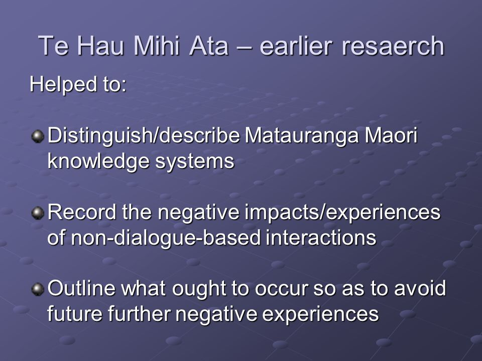 Te Hau Mihi Ata - research Aims to contribute positively to: Process and tools for dialogue between knowledge systems Capability of science and traditional knowledge to engage in joint research Informed debate on new and emerging technologies