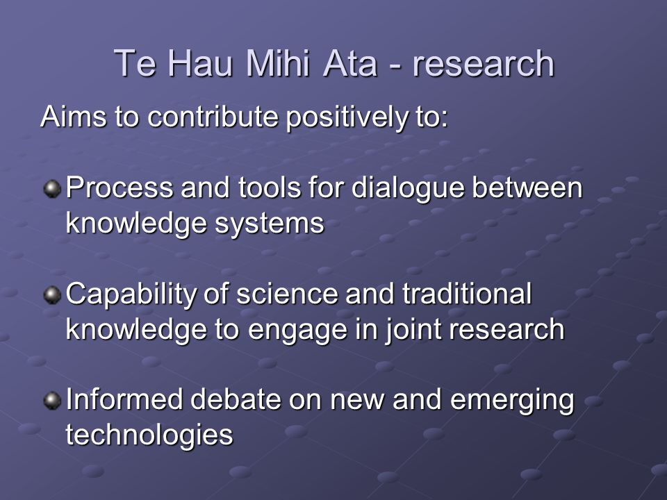 Te Hau Mihi Ata - research Aims to support the: Creation of new knowledge Continued evolution of mātauranga Māori