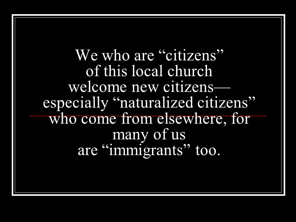 We who are citizens of this local church welcome new citizens— especially naturalized citizens who come from elsewhere, for many of us are immigrants too.