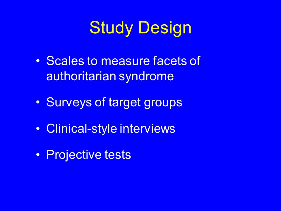 Study Design Scales to measure facets of authoritarian syndrome Surveys of target groups Clinical-style interviews Projective tests