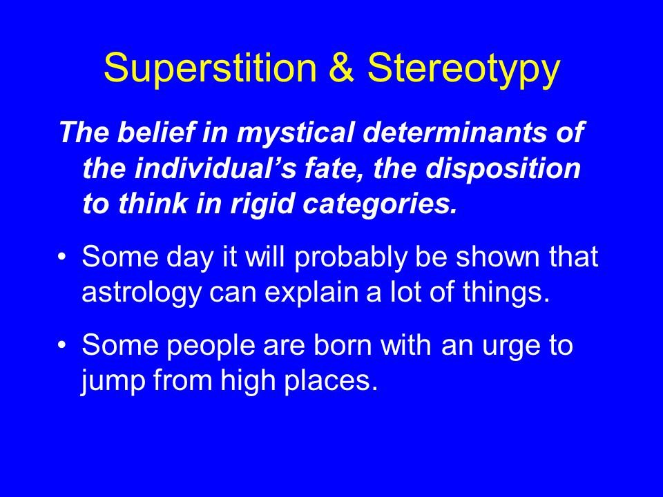 Superstition & Stereotypy The belief in mystical determinants of the individual's fate, the disposition to think in rigid categories.