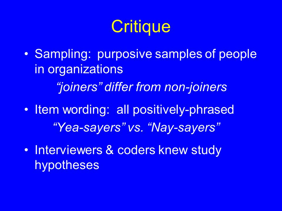 Critique Sampling: purposive samples of people in organizations joiners differ from non-joiners Item wording: all positively-phrased Yea-sayers vs.