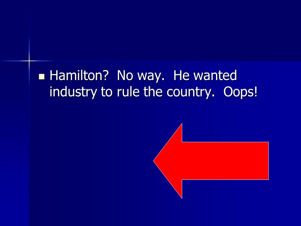 Hamilton. No way. He wanted industry to rule the country.