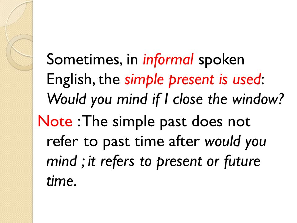 Sometimes, in informal spoken English, the simple present is used: Would you mind if I close the window? Note : The simple past does not refer to past