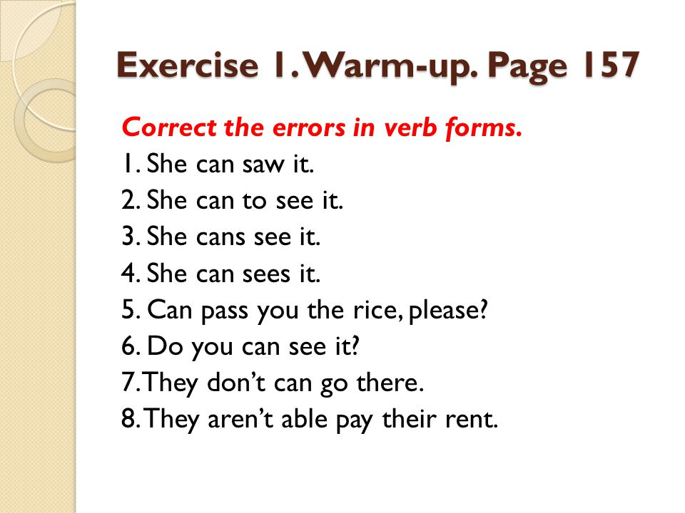 Exercise 1. Warm-up. Page 157 Correct the errors in verb forms. 1. She can saw it. 2. She can to see it. 3. She cans see it. 4. She can sees it. 5. Ca