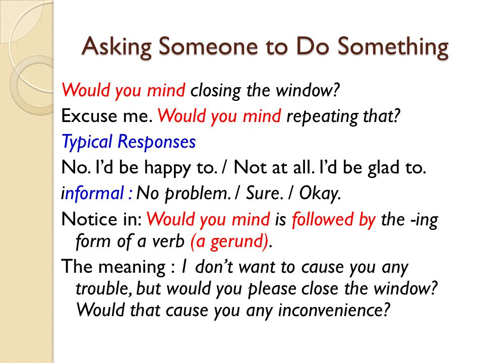 Asking Someone to Do Something Would you mind closing the window? Excuse me. Would you mind repeating that? Typical Responses No. I'd be happy to. / N