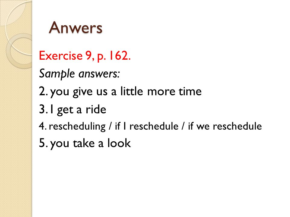 Anwers Exercise 9, p. 162. Sample answers: 2. you give us a little more time 3. I get a ride 4. rescheduling / if I reschedule / if we reschedule 5. y