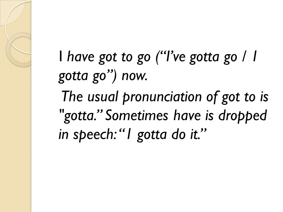 "I have got to go (""I've gotta go / 1 gotta go"") now. The usual pronunciation of got to is"