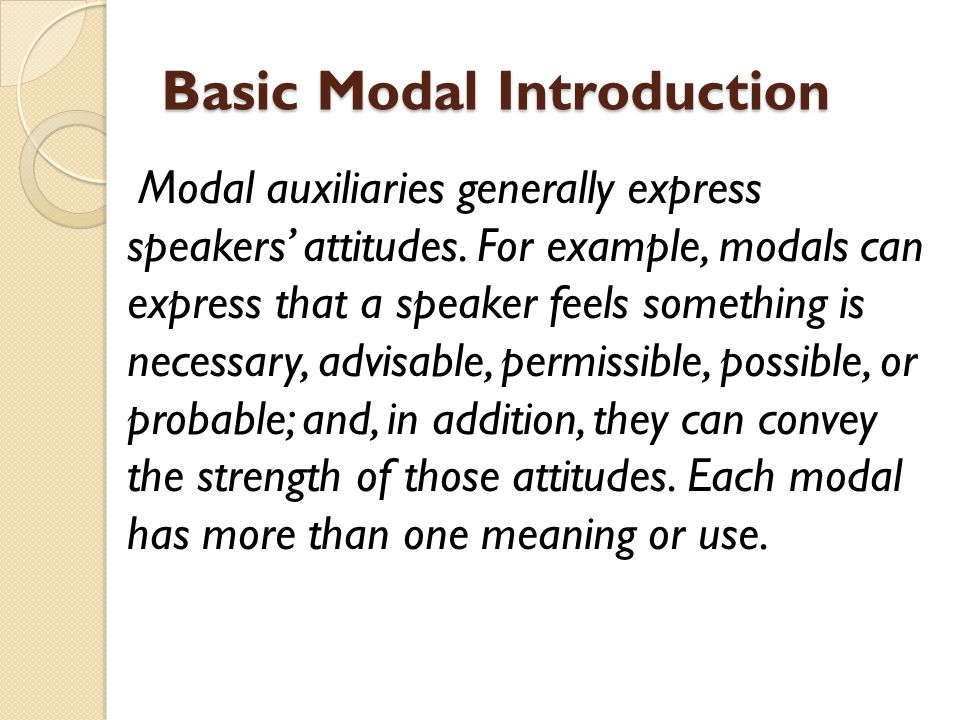 Basic Modal Introduction Modal auxiliaries generally express speakers' attitudes. For example, modals can express that a speaker feels something is ne