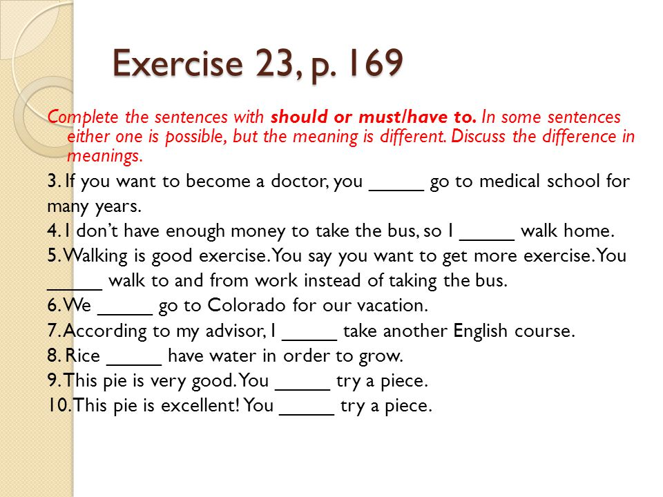 Exercise 23, p. 169 Complete the sentences with should or must/have to. In some sentences either one is possible, but the meaning is different. Discus