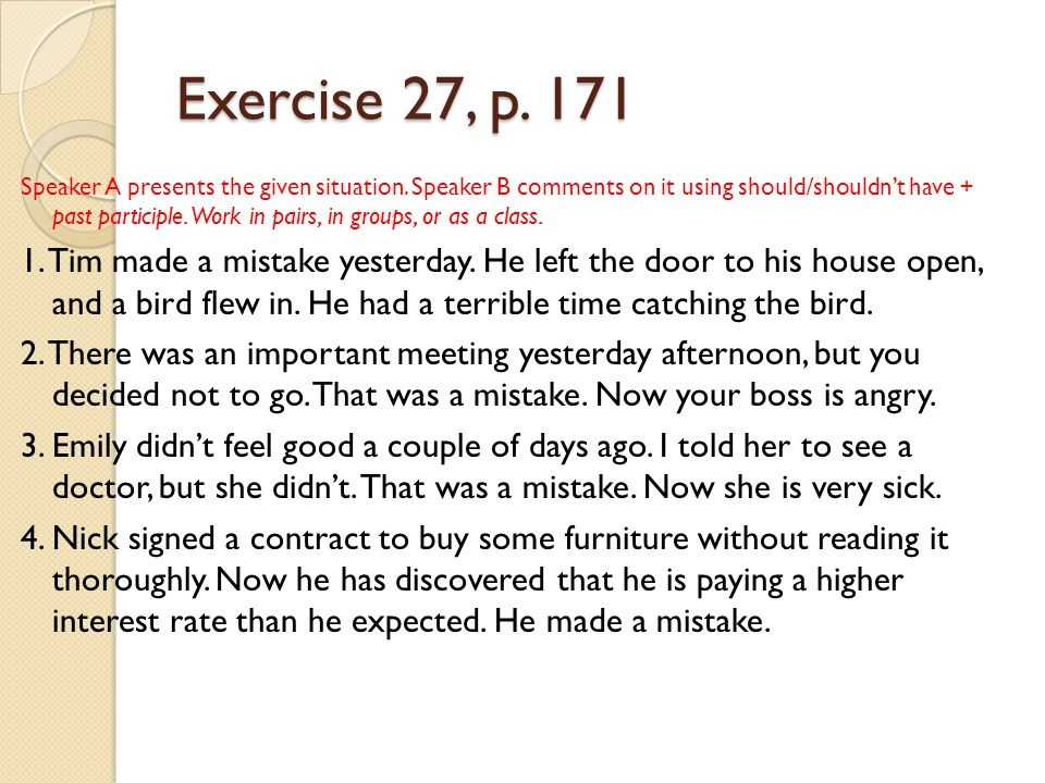 Exercise 27, p. 171 Speaker A presents the given situation. Speaker B comments on it using should/shouldn't have + past participle. Work in pairs, in