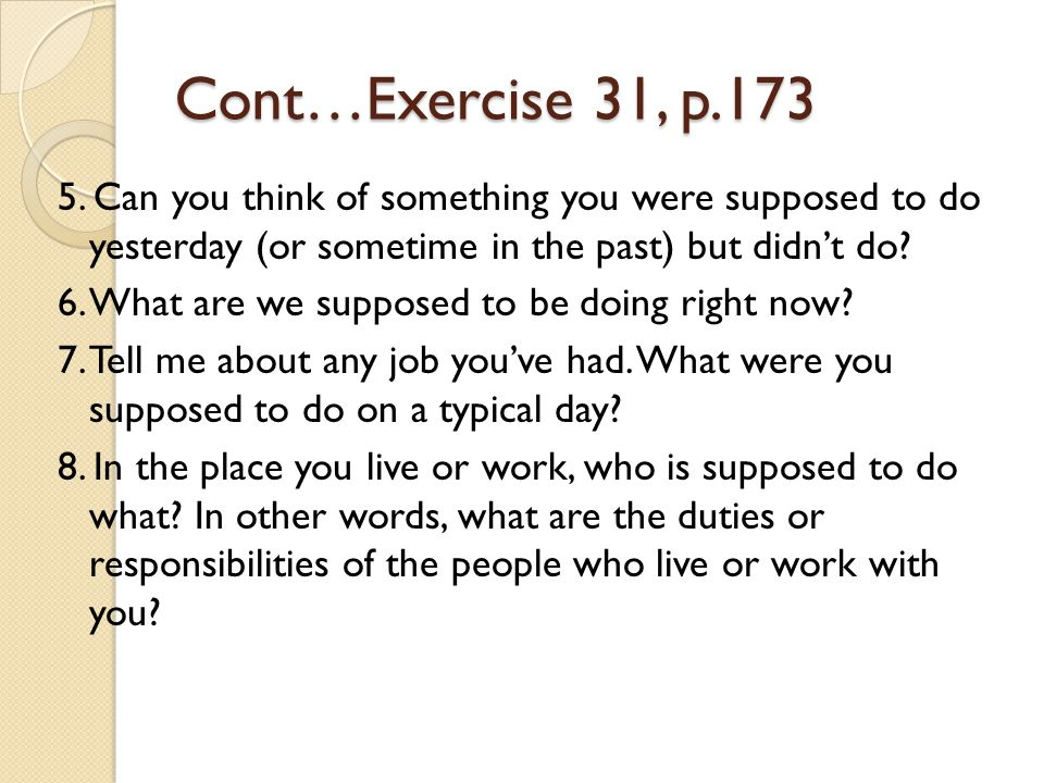 Cont…Exercise 31, p.173 5. Can you think of something you were supposed to do yesterday (or sometime in the past) but didn't do? 6. What are we suppos