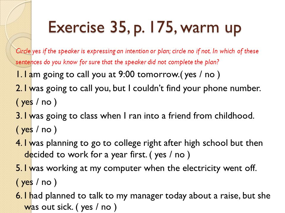 Exercise 35, p. 175, warm up Circle yes if the speaker is expressing an intention or plan; circle no if not. In which of these sentences do you know f