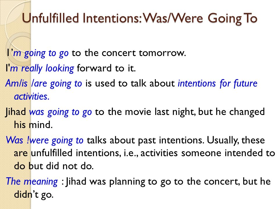 Unfulfilled Intentions: Was/Were Going To 1'm going to go to the concert tomorrow. I'm really looking forward to it. Am/is /are going to is used to ta