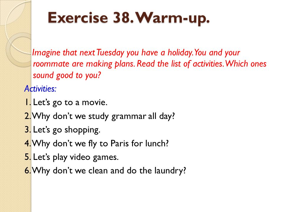 Exercise 38. Warm-up. Imagine that next Tuesday you have a holiday. You and your roommate are making plans. Read the list of activities. Which ones so