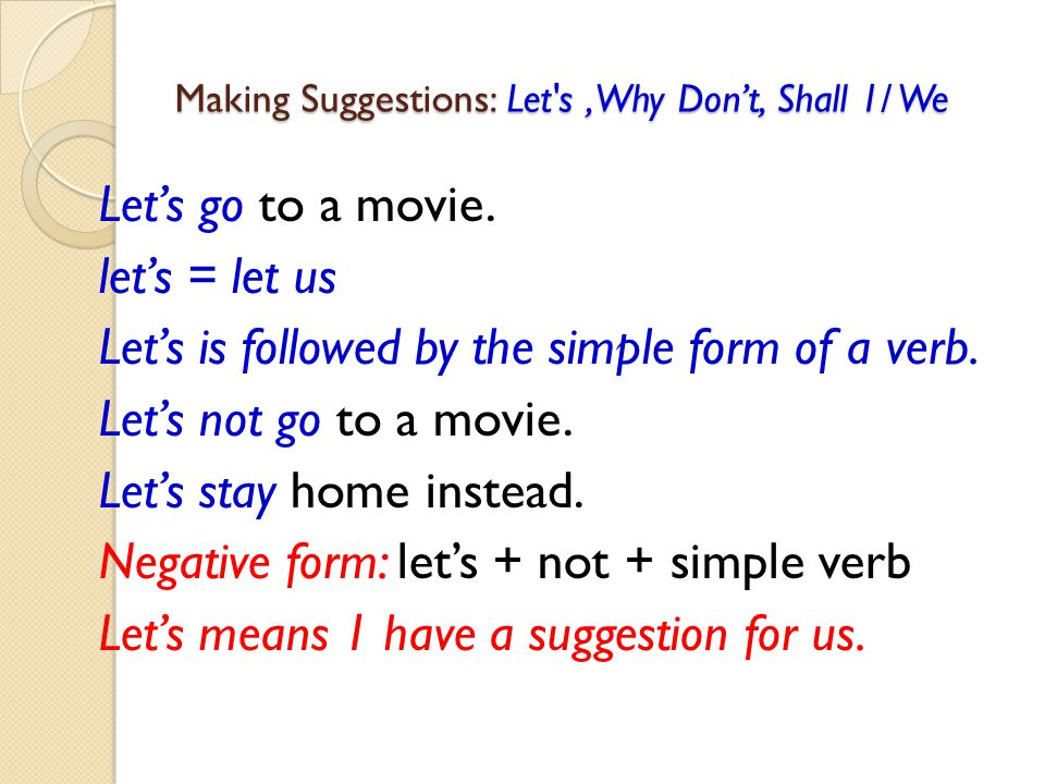Making Suggestions: Let's, Why Don't, Shall 1/ We Let's go to a movie. let's = let us Let's is followed by the simple form of a verb. Let's not go to