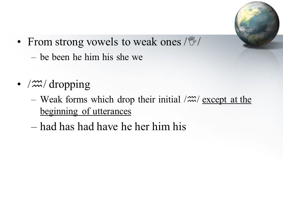 From strong vowels to weak ones /  / –be been he him his she we /  / dropping –Weak forms which drop their initial /  / except at the beginning of utterances –had has had have he her him his