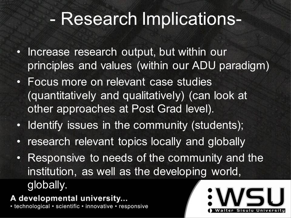 - Research Implications- Increase research output, but within our principles and values (within our ADU paradigm) Focus more on relevant case studies (quantitatively and qualitatively) (can look at other approaches at Post Grad level).