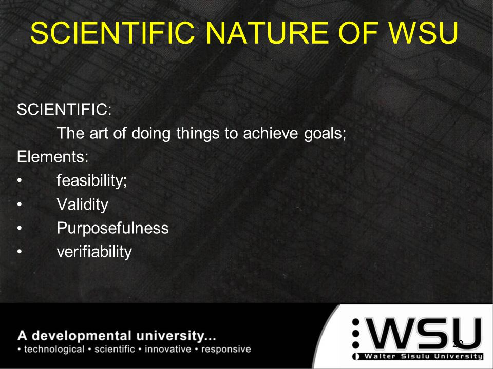 SCIENTIFIC: The art of doing things to achieve goals; Elements: feasibility; Validity Purposefulness verifiability SCIENTIFIC NATURE OF WSU 22