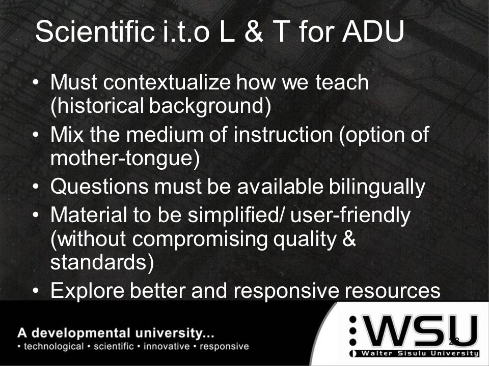 Scientific i.t.o L & T for ADU Must contextualize how we teach (historical background) Mix the medium of instruction (option of mother-tongue) Questions must be available bilingually Material to be simplified/ user-friendly (without compromising quality & standards) Explore better and responsive resources 23