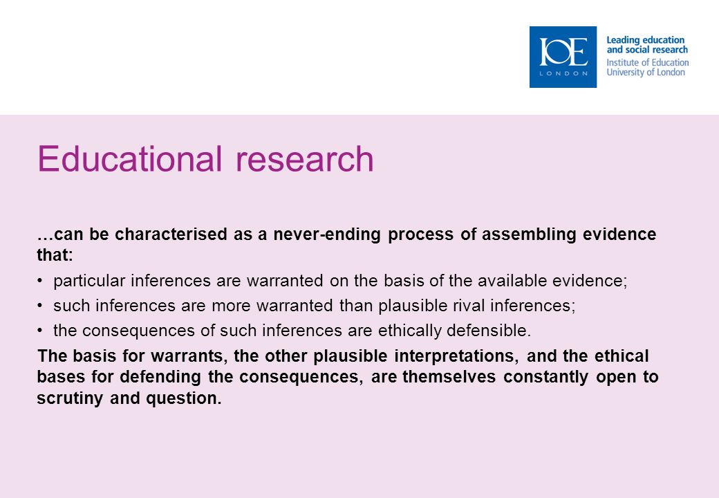 Educational research …can be characterised as a never-ending process of assembling evidence that: particular inferences are warranted on the basis of the available evidence; such inferences are more warranted than plausible rival inferences; the consequences of such inferences are ethically defensible.