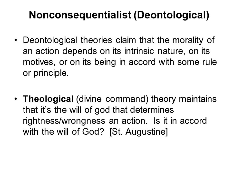 Nonconsequentialist (Deontological) Deontological theories claim that the morality of an action depends on its intrinsic nature, on its motives, or on