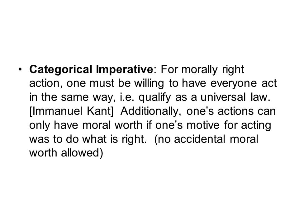 Categorical Imperative: For morally right action, one must be willing to have everyone act in the same way, i.e. qualify as a universal law. [Immanuel