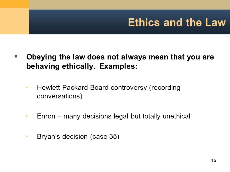 15 Ethics and the Law  Obeying the law does not always mean that you are behaving ethically.