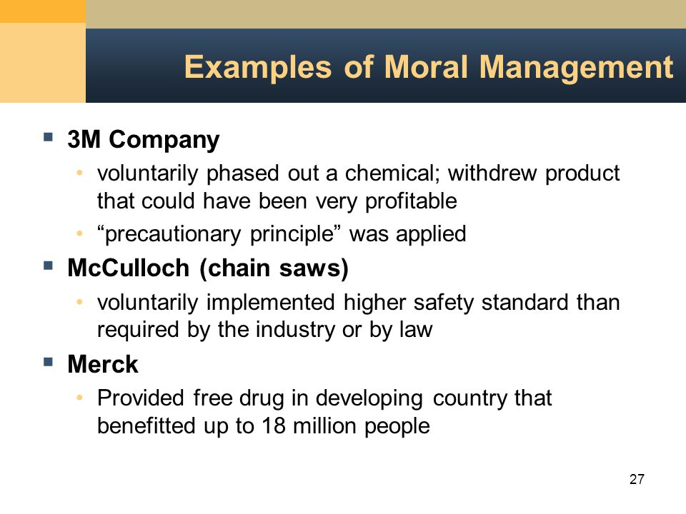 27 Examples of Moral Management  3M Company voluntarily phased out a chemical; withdrew product that could have been very profitable precautionary principle was applied  McCulloch (chain saws) voluntarily implemented higher safety standard than required by the industry or by law  Merck Provided free drug in developing country that benefitted up to 18 million people