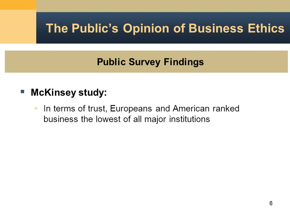 6  McKinsey study: In terms of trust, Europeans and American ranked business the lowest of all major institutions The Public's Opinion of Business Ethics Public Survey Findings