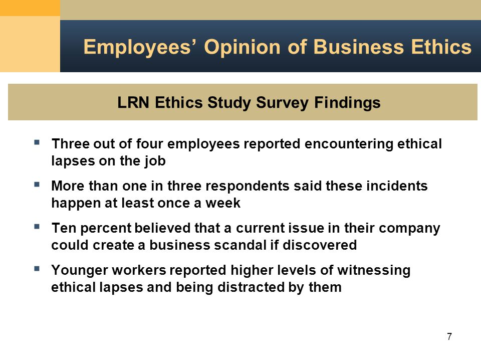 7  Three out of four employees reported encountering ethical lapses on the job  More than one in three respondents said these incidents happen at least once a week  Ten percent believed that a current issue in their company could create a business scandal if discovered  Younger workers reported higher levels of witnessing ethical lapses and being distracted by them Employees' Opinion of Business Ethics LRN Ethics Study Survey Findings
