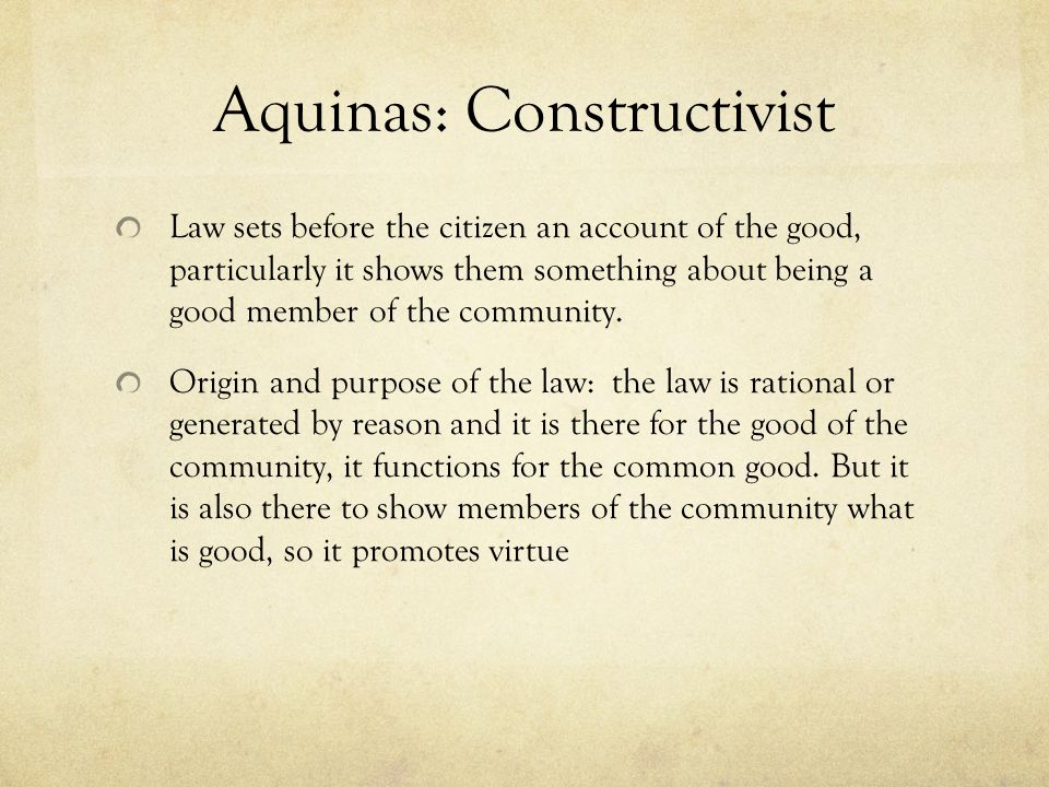 Aquinas: Constructivist Law sets before the citizen an account of the good, particularly it shows them something about being a good member of the comm