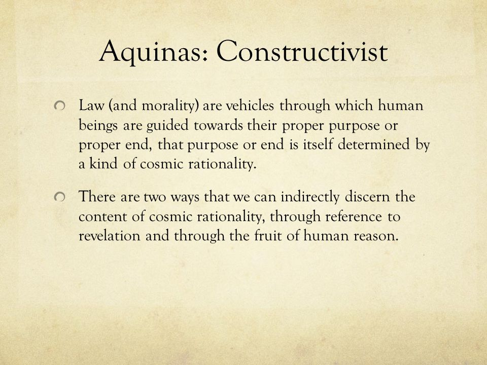 Aquinas: Constructivist Law (and morality) are vehicles through which human beings are guided towards their proper purpose or proper end, that purpose or end is itself determined by a kind of cosmic rationality.