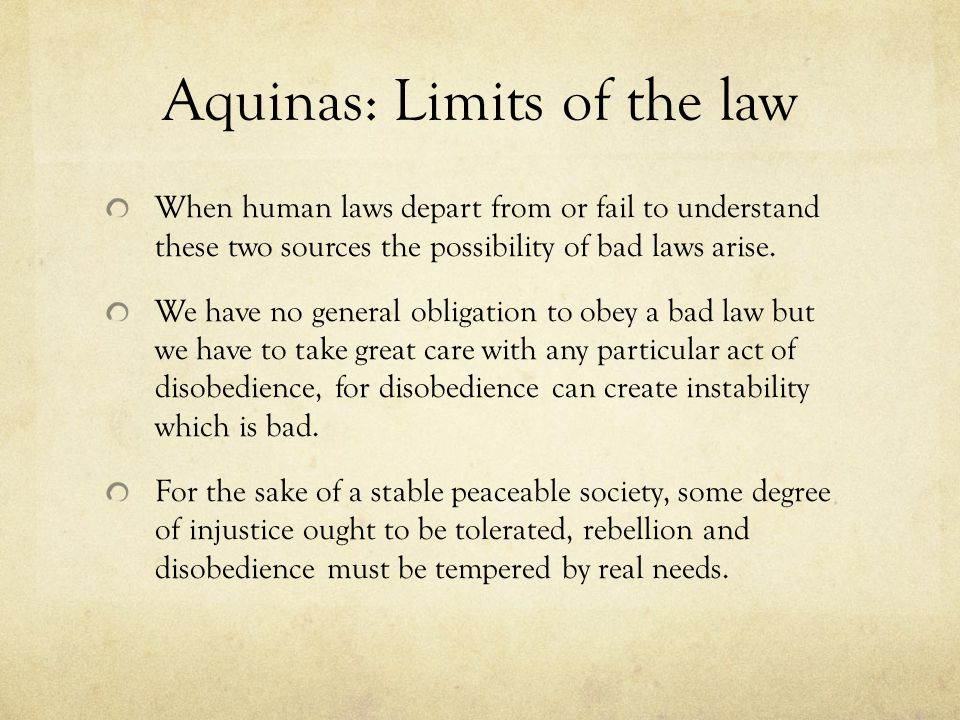 Aquinas: Limits of the law When human laws depart from or fail to understand these two sources the possibility of bad laws arise.