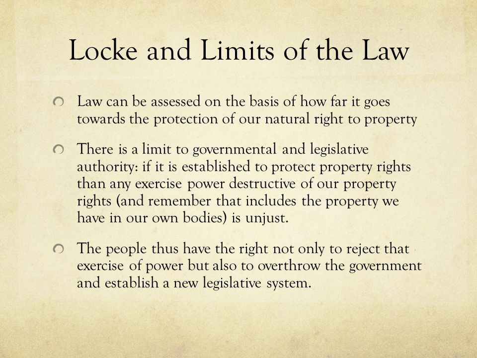 Locke and Limits of the Law Law can be assessed on the basis of how far it goes towards the protection of our natural right to property There is a limit to governmental and legislative authority: if it is established to protect property rights than any exercise power destructive of our property rights (and remember that includes the property we have in our own bodies) is unjust.