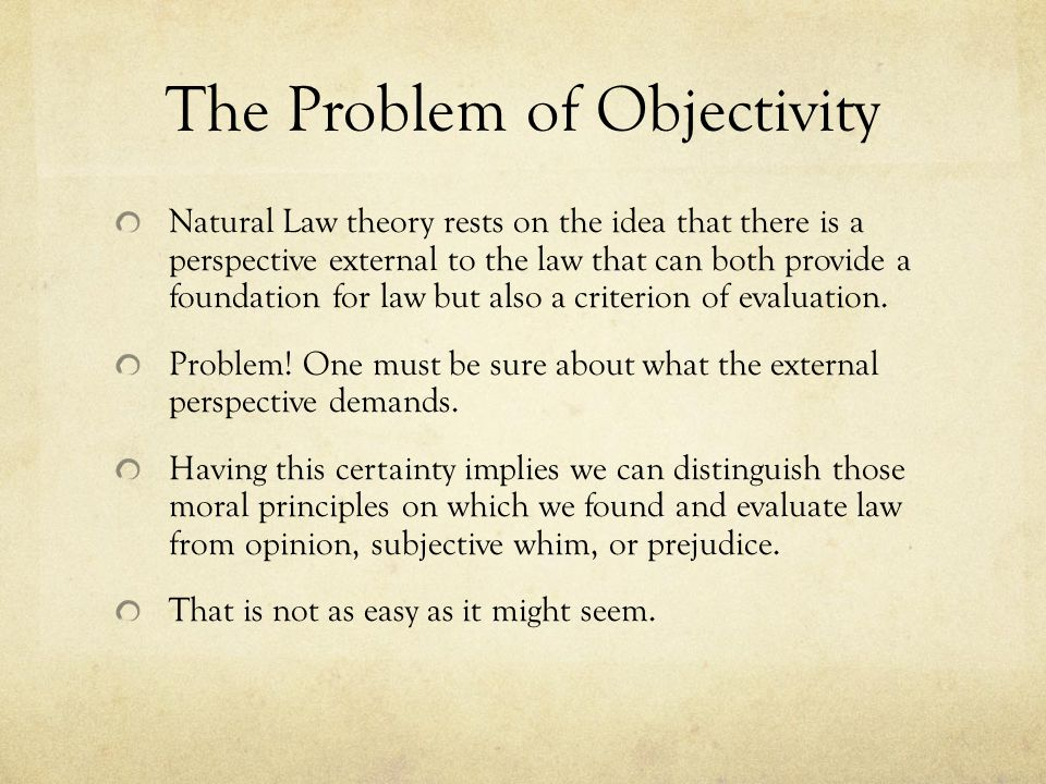 The Problem of Objectivity Natural Law theory rests on the idea that there is a perspective external to the law that can both provide a foundation for law but also a criterion of evaluation.