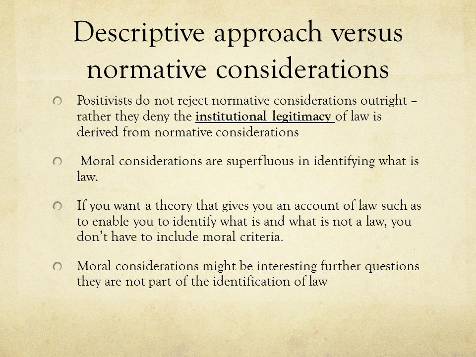 Descriptive approach versus normative considerations Positivists do not reject normative considerations outright – rather they deny the institutional legitimacy of law is derived from normative considerations Moral considerations are superfluous in identifying what is law.