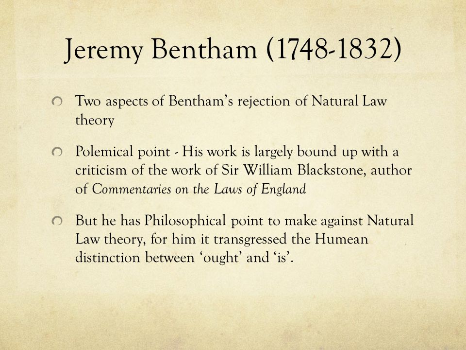 Jeremy Bentham (1748-1832) Two aspects of Bentham's rejection of Natural Law theory Polemical point - His work is largely bound up with a criticism of the work of Sir William Blackstone, author of Commentaries on the Laws of England But he has Philosophical point to make against Natural Law theory, for him it transgressed the Humean distinction between 'ought' and 'is'.