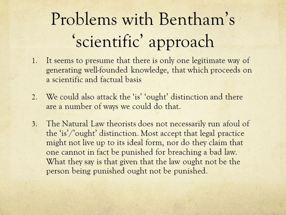 Problems with Bentham's 'scientific' approach 1. It seems to presume that there is only one legitimate way of generating well-founded knowledge, that