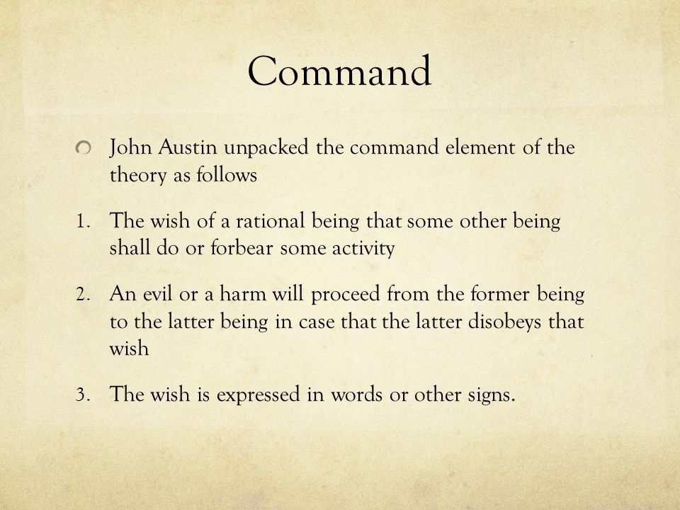 Command John Austin unpacked the command element of the theory as follows 1. The wish of a rational being that some other being shall do or forbear so