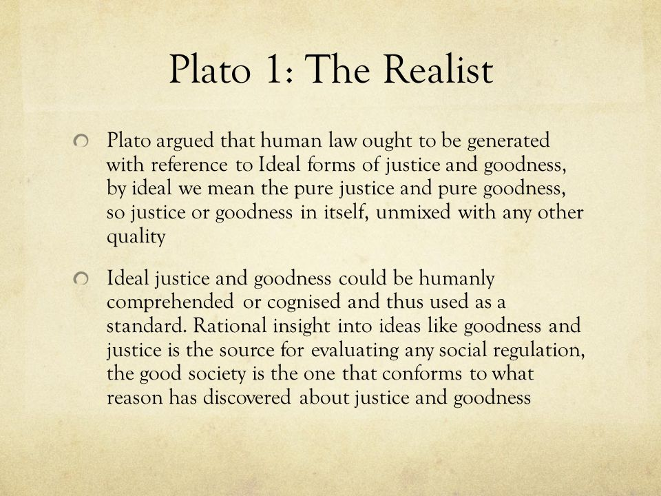 Plato 1: The Realist Plato argued that human law ought to be generated with reference to Ideal forms of justice and goodness, by ideal we mean the pure justice and pure goodness, so justice or goodness in itself, unmixed with any other quality Ideal justice and goodness could be humanly comprehended or cognised and thus used as a standard.