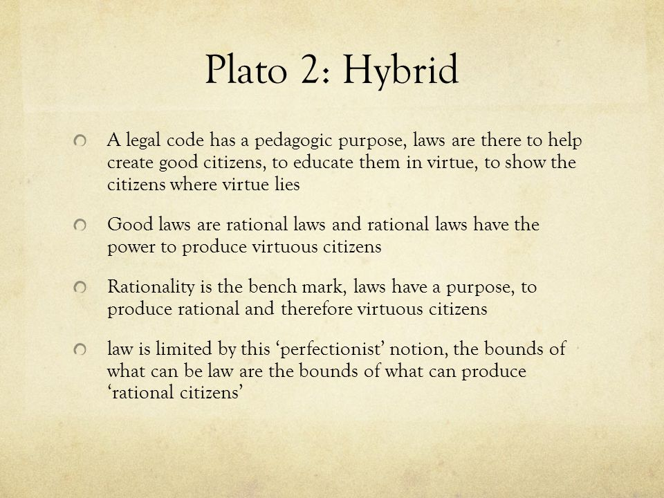 Plato 2: Hybrid A legal code has a pedagogic purpose, laws are there to help create good citizens, to educate them in virtue, to show the citizens whe