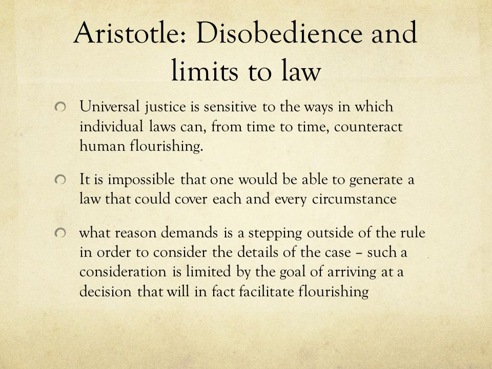 Aristotle: Disobedience and limits to law Universal justice is sensitive to the ways in which individual laws can, from time to time, counteract human flourishing.