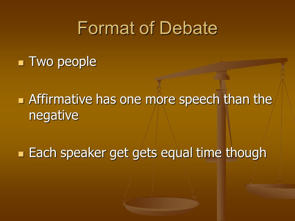 Format of Debate Two people Two people Affirmative has one more speech than the negative Affirmative has one more speech than the negative Each speake