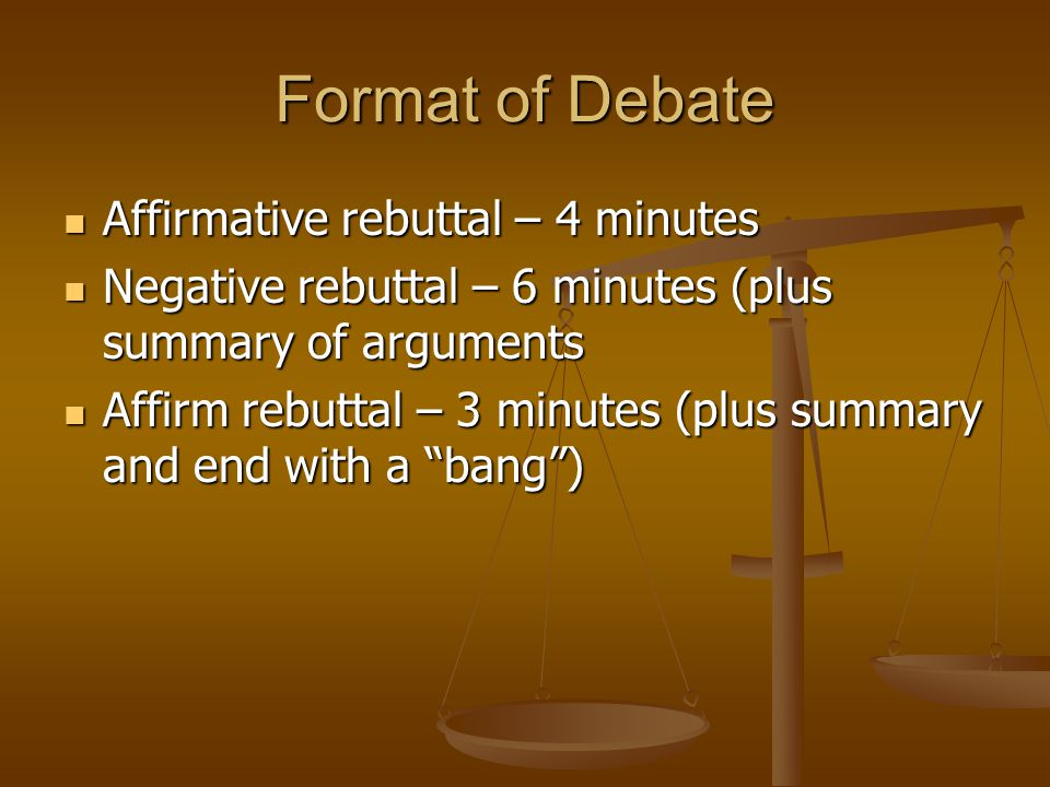 Format of Debate Affirmative rebuttal – 4 minutes Affirmative rebuttal – 4 minutes Negative rebuttal – 6 minutes (plus summary of arguments Negative r