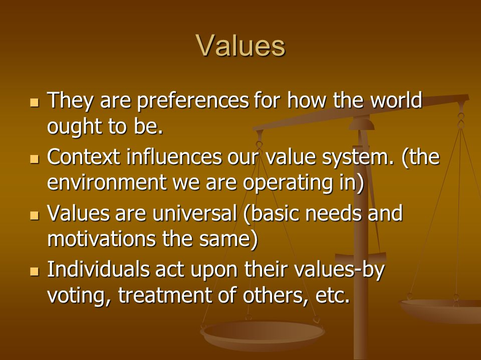 Values They are preferences for how the world ought to be. They are preferences for how the world ought to be. Context influences our value system. (t